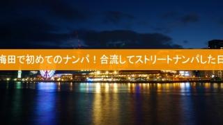 梅田で初めてのナンパ!合流してストリートナンパした日