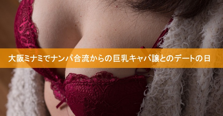 大阪ミナミでナンパ合流からの巨乳キャバ譲とのデートの日