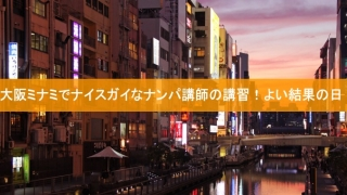 大阪ミナミでナイスガイなナンパ講師の講習!よい結果の日