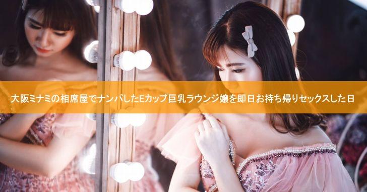 大阪ミナミの相席屋でナンパしたEカップ巨乳ラウンジ嬢を即日お持ち帰りセックスした日