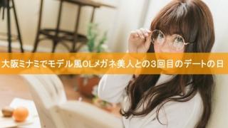 大阪ミナミでモデル風OLメガネ美人との3回目のデートの日